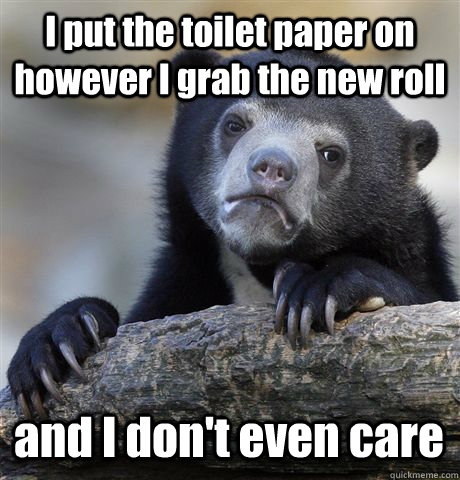 I put the toilet paper on however I grab the new roll and I don't even care - I put the toilet paper on however I grab the new roll and I don't even care  Confession Bear