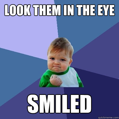 Look them in the eye Smiled  Success Kid