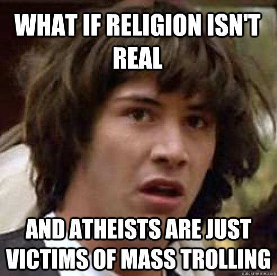 What if religion isn't real and atheists are just victims of mass trolling - What if religion isn't real and atheists are just victims of mass trolling  conspiracy keanu