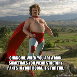 Chancho. When you are a man, sometimes you wear stretchy pants in your room. It's for fun.