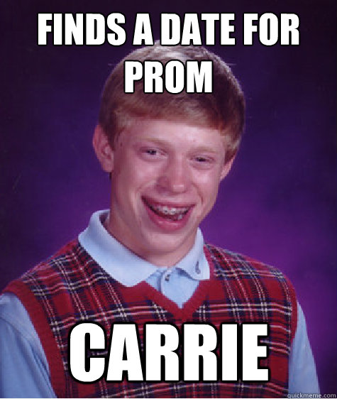 Finds a date for prom Carrie - Finds a date for prom Carrie  Bad Luck Brian
