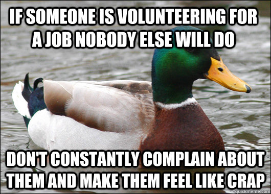 If someone is volunteering for a job nobody else will do don't constantly complain about them and make them feel like crap - If someone is volunteering for a job nobody else will do don't constantly complain about them and make them feel like crap  Actual Advice Mallard