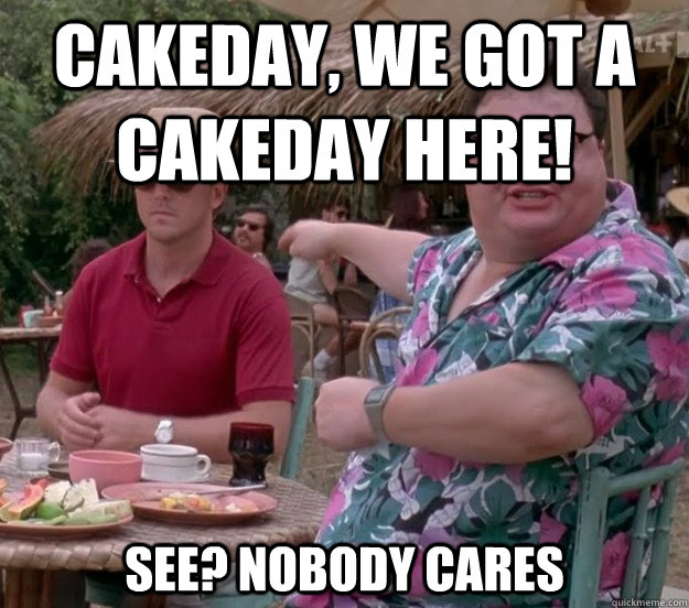 cakeday, we got a cakeday here! See? nobody cares - cakeday, we got a cakeday here! See? nobody cares  we got dodgson here