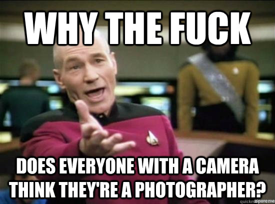 Why the fuck Does everyone with a camera think they're a photographer? - Why the fuck Does everyone with a camera think they're a photographer?  Misc