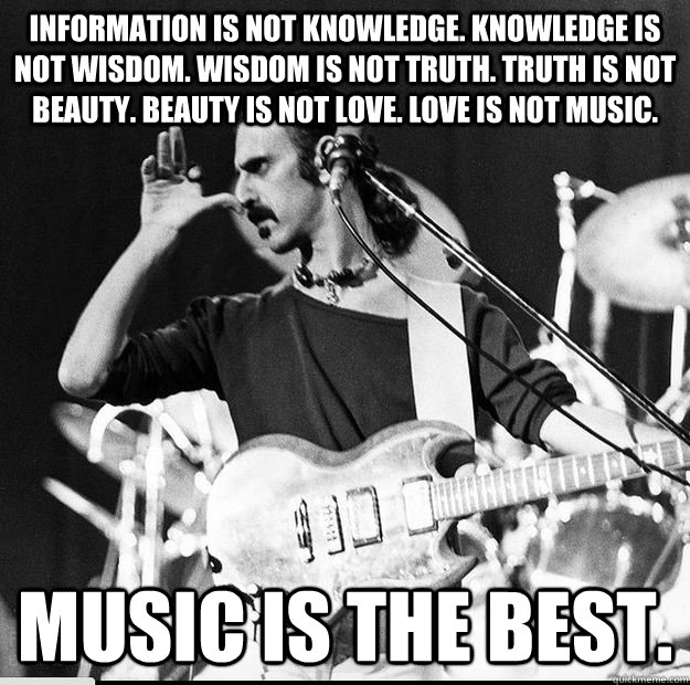 Information is not knowledge. Knowledge is not wisdom. Wisdom is not truth. Truth is not beauty. Beauty is not love. Love is not music. Music is the Best. - Information is not knowledge. Knowledge is not wisdom. Wisdom is not truth. Truth is not beauty. Beauty is not love. Love is not music. Music is the Best.  Frank Zappa Music is the Best.
