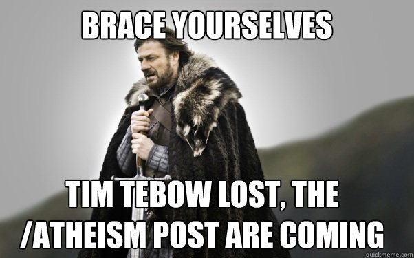 BRACE YOURSELVES Tim tebow lost, the /atheism post are coming