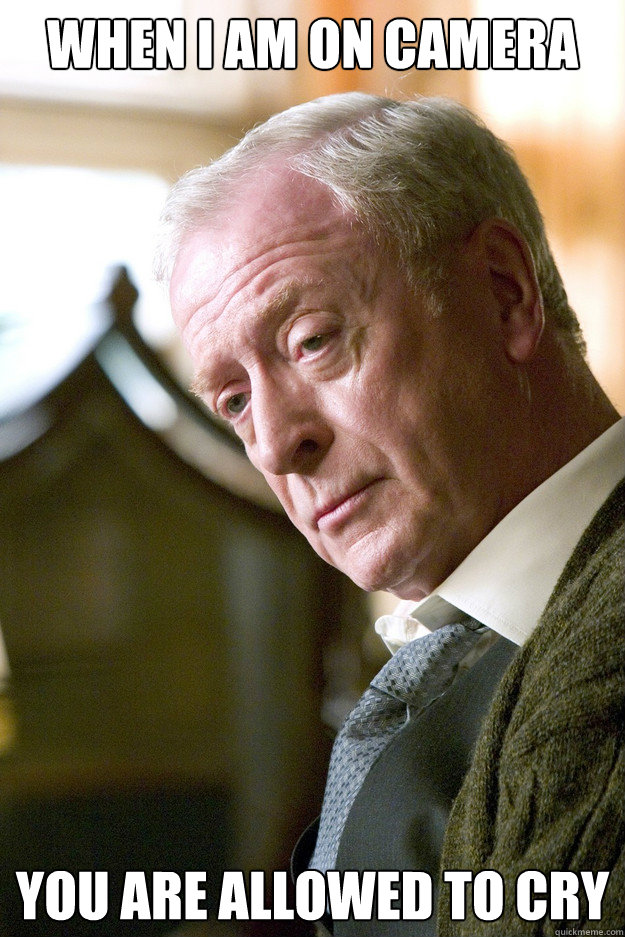 When I am on camera You are allowed to cry - When I am on camera You are allowed to cry  Michael Caine