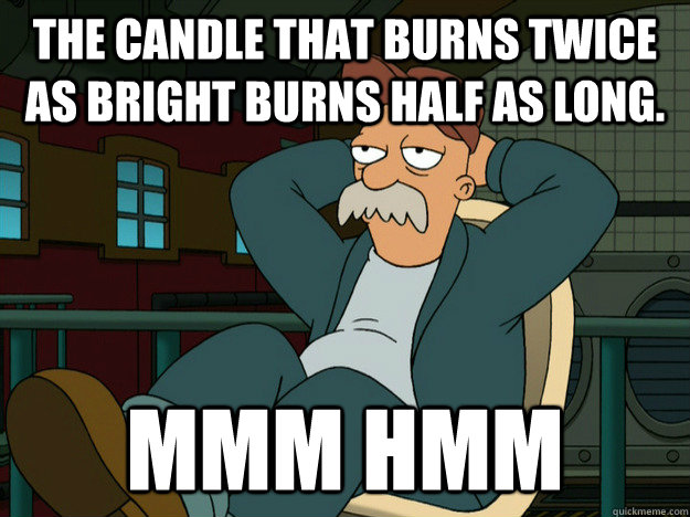 The candle that burns twice as bright burns half as long. Mmm Hmm