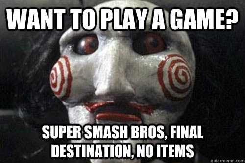 Want to play a game? Super Smash Bros, Final Destination, No items  Average Jigsaw Meme