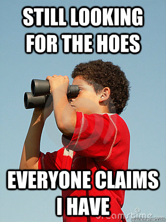 Still looking for the hoes Everyone claims i have