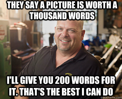 They say a picture is worth a thousand words I'll give you 200 words for it. That's the best I can do  Pawn Stars