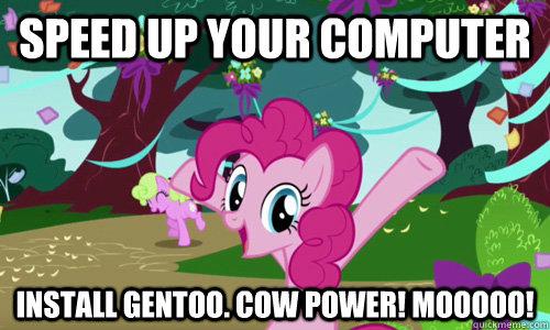 SPEED UP YOUR COMPUTER INSTALL GENTOO. COW POWER! MOOOOO!  Pinkie Pie