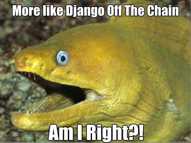 More like Django Off The Chain Am I Right?!