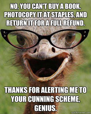 No, you can't buy a book, photocopy it at Staples, and return it for a full refund. Thanks for alerting me to your cunning scheme, genius.  Judgmental Bookseller Ostrich