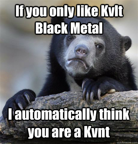 If you only like Kvlt Black Metal I automatically think you are a Kvnt - If you only like Kvlt Black Metal I automatically think you are a Kvnt  Confession Bear