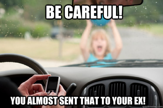 be careful! you almost sent that to your ex! - be careful! you almost sent that to your ex!  Texting While Driving