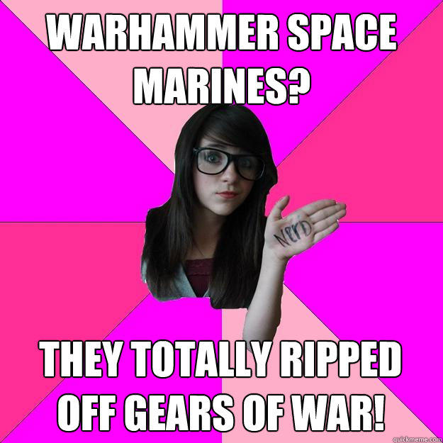 Warhammer space marines? They totally ripped off Gears of War!  Idiot Nerd Girl