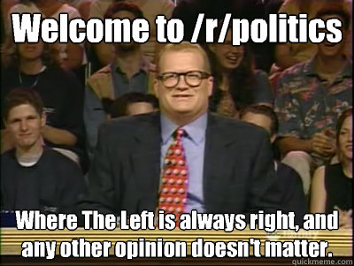 Welcome to /r/politics Where The Left is always right, and any other opinion doesn't matter. - Welcome to /r/politics Where The Left is always right, and any other opinion doesn't matter.  Its time to play drew carey