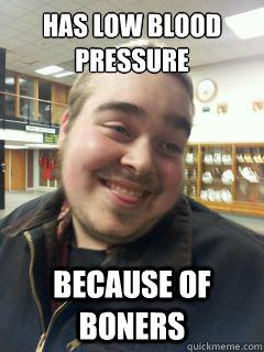 Has Low Blood Pressure Because Of Boners Big Dick Problems Quickmeme