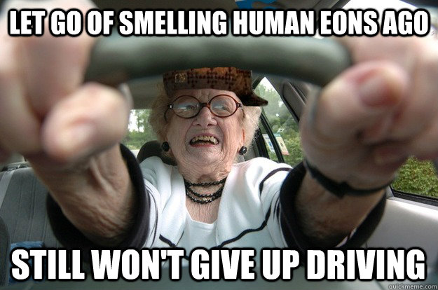 let go of smelling human eons ago still won't GIve up driving
