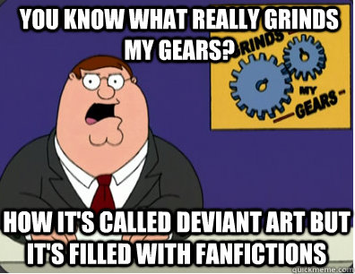 you know what really grinds my gears? How it's called deviant ART but it's filled with fanfictions - you know what really grinds my gears? How it's called deviant ART but it's filled with fanfictions  Grinds my gears