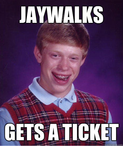 jaywalks Gets a ticket - jaywalks Gets a ticket  Bad Luck Brian