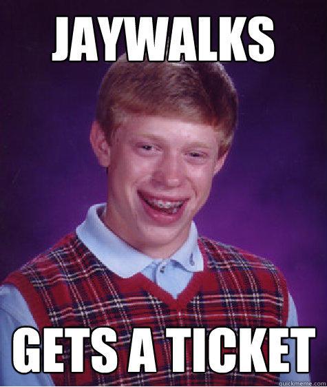 jaywalks Gets a ticket - jaywalks Gets a ticket  Bad Luck Brian