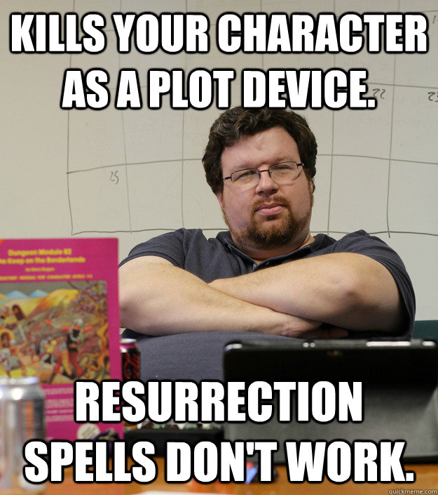 Kills your character as a plot device. Resurrection spells don't work.