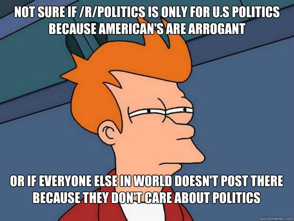 Not sure if /r/politics is only for u.s politics because american's are arrogant Or if everyone else in world doesn't post there because they don't care about politics - Not sure if /r/politics is only for u.s politics because american's are arrogant Or if everyone else in world doesn't post there because they don't care about politics  Futurama Fry