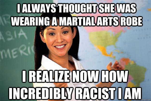 I always thought she was wearing a martial arts robe I realize now how incredibly racist I am - I always thought she was wearing a martial arts robe I realize now how incredibly racist I am  Unhelpful High School Teacher