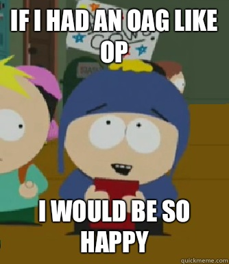 If I had an OAG like OP  I would be so happy - If I had an OAG like OP  I would be so happy  Craig - I would be so happy