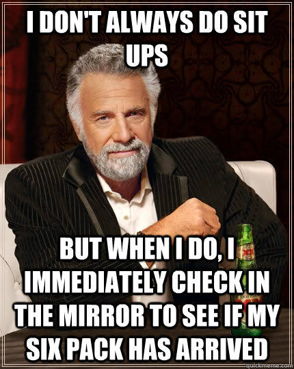 I don't always do sit ups but when I do, I immediately check in the mirror to see if my six pack has arrived  The Most Interesting Man In The World