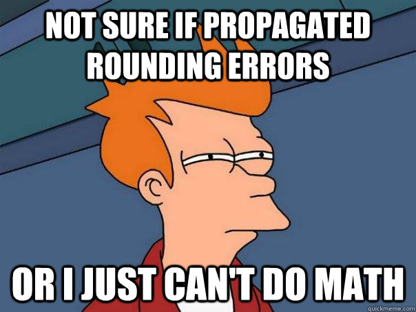 Not sure if propagated rounding errors Or I just can't do math - Not sure if propagated rounding errors Or I just can't do math  Futurama Fry