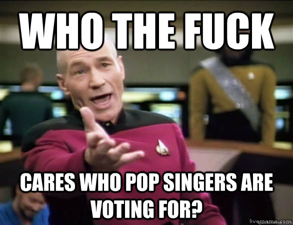 who the fuck cares who pop singers are voting for? - who the fuck cares who pop singers are voting for?  Annoyed Picard HD