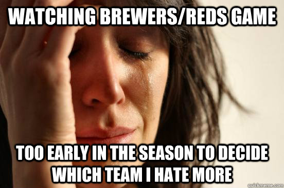 Watching Brewers/Reds game too early in the season to decide which team i hate more - Watching Brewers/Reds game too early in the season to decide which team i hate more  First World Problems