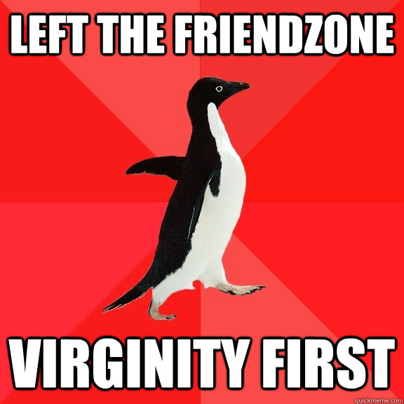Left the friendzone Virginity first - Left the friendzone Virginity first  Socially Awesome Penguin