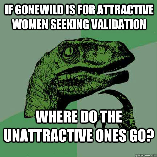 if gonewild is for attractive women seeking validation where do the unattractive ones go? - if gonewild is for attractive women seeking validation where do the unattractive ones go?  Philosoraptor