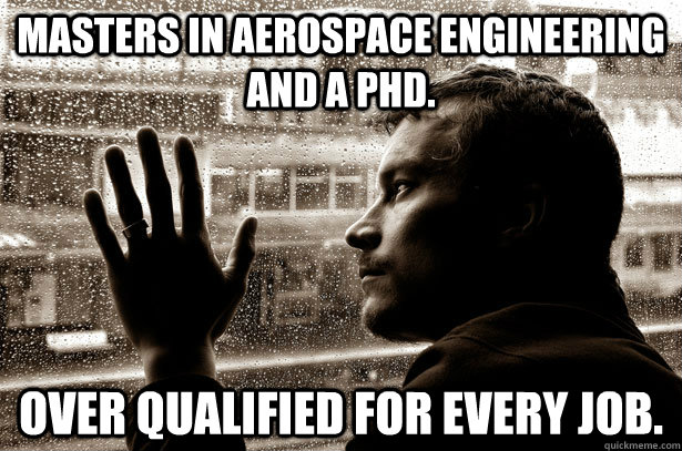 Masters in aerospace engineering and a Phd. Over qualified for every job. - Masters in aerospace engineering and a Phd. Over qualified for every job.  Over-Educated Problems