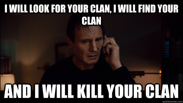 I will look for your clan, I will find your clan and i will kill your clan - I will look for your clan, I will find your clan and i will kill your clan  Misc