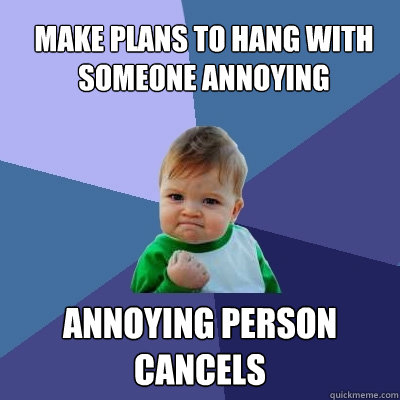 make plans to hang with someone annoying annoying person cancels - make plans to hang with someone annoying annoying person cancels  Success Kid