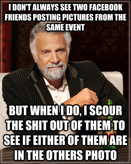 I don't always see two facebook friends posting pictures from the same event but when I do, I scour the shit out of them to see if either of them are in the others photo - I don't always see two facebook friends posting pictures from the same event but when I do, I scour the shit out of them to see if either of them are in the others photo  The Most Interesting Man In The World