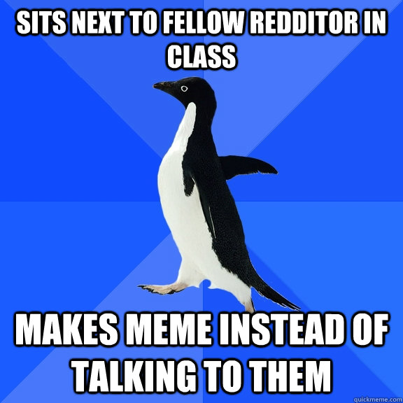 Sits next to fellow redditor in class makes meme instead of talking to them - Sits next to fellow redditor in class makes meme instead of talking to them  Socially Awkward Penguin