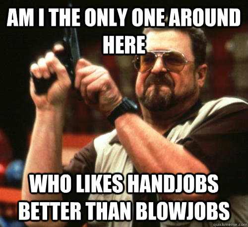 Am i the only one around here who likes handjobs better than blowjobs - Am i the only one around here who likes handjobs better than blowjobs  Am I The Only One Around Here