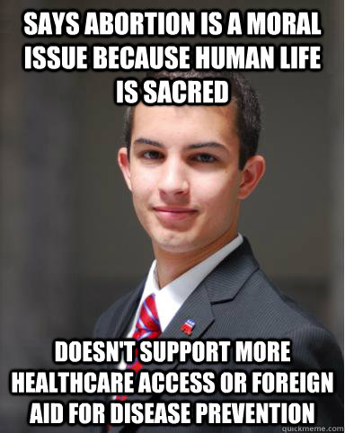 says abortion is a moral issue because human life is sacred Doesn't support more healthcare access or foreign aid for disease prevention - says abortion is a moral issue because human life is sacred Doesn't support more healthcare access or foreign aid for disease prevention  College Conservative