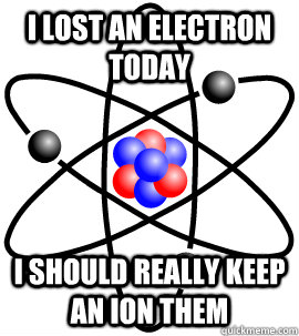 I lost an electron today i should really keep an ion them - I lost an electron today i should really keep an ion them  Misc