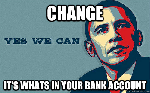 Change It's whats in your bank account  Scumbag Obama