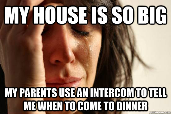 my house is so big my parents use an intercom to tell me when to come to dinner - my house is so big my parents use an intercom to tell me when to come to dinner  First World Problems