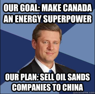 Our Goal: Make Canada an energy superpower Our Plan: Sell oil sands companies to China