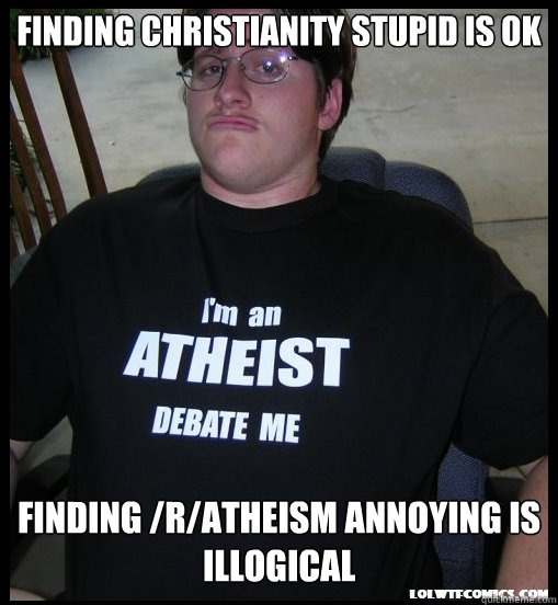 Finding christianity stupid is ok Finding /r/atheism annoying is illogical - Finding christianity stupid is ok Finding /r/atheism annoying is illogical  Misc