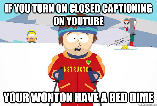 If you turn on closed captioning on Youtube Your wonton have a bed dime - If you turn on closed captioning on Youtube Your wonton have a bed dime  Super Cool Ski Instructor